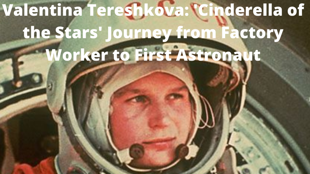 Valentina Tereshkova: 'Cinderella of the Stars' Journey from Factory Worker to First Astronaut