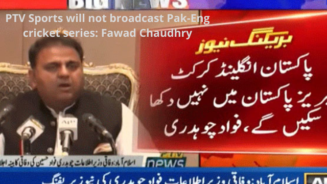 PTV Sports will not broadcast Pak-Eng cricket series: Fawad Chaudhry