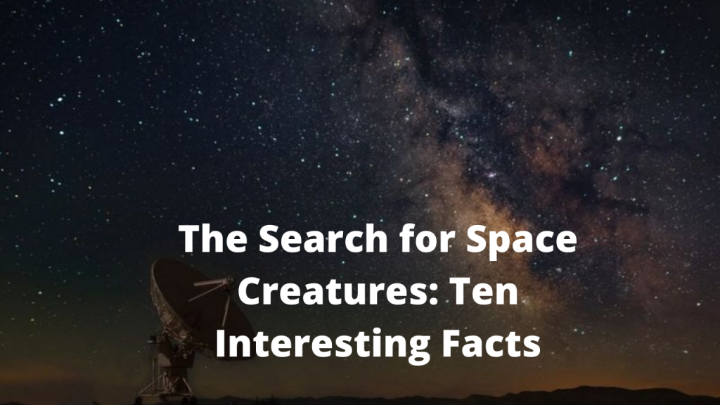 The Search for Space Creatures: Ten Interesting Facts